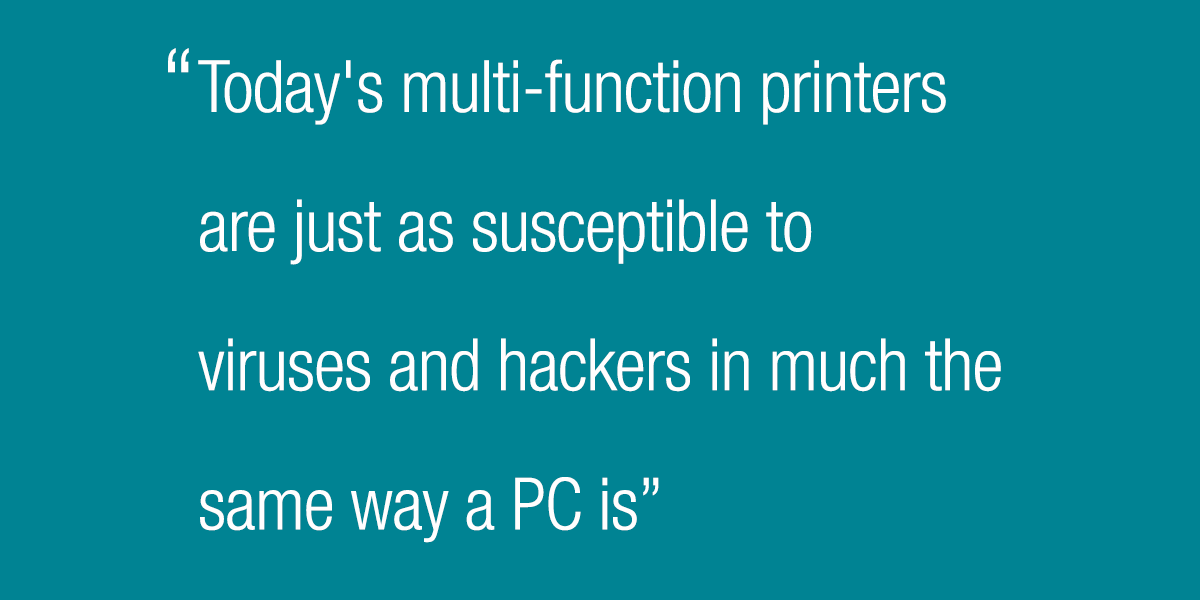 Today's multifunction printers are just as susceptible to viruses and hackers in much the same way a PC is